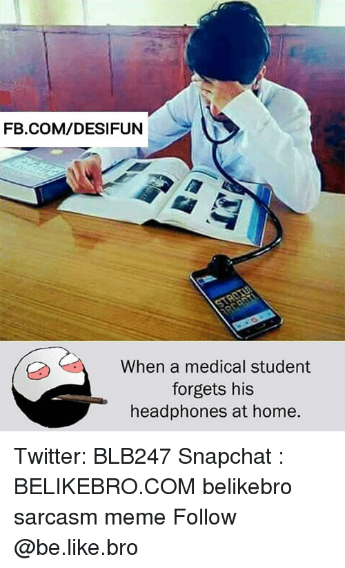 Be Like, Meme, and Memes: FB.COM/DESIFUN  When a medical student  forgets his  headphones at home. Twitter: BLB247 Snapchat : BELIKEBRO.COM belikebro sarcasm meme Follow @be.like.bro