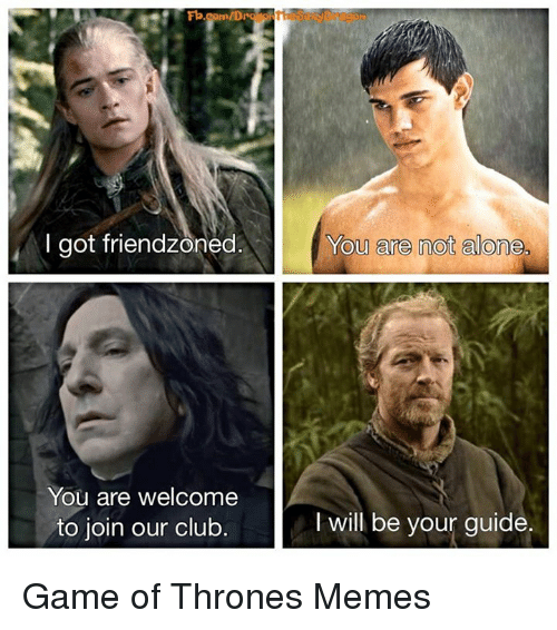 Club, Friendzone, and Game of Thrones: Fb.com/Dro  I got friendzoned  You are welcome  to join our club.  You are not alone,  I will be your guide. Game of Thrones Memes