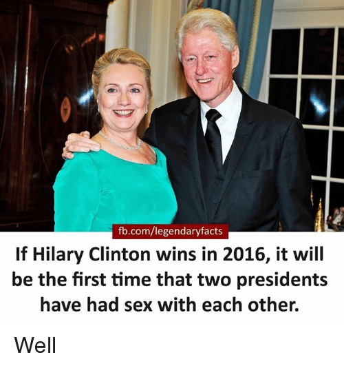 Memes, Sex, and fb.com: fb.com/legendaryfacts  If Hilary Clinton wins in 2016, it will  be the first time that two presidents  have had sex with each other. Well