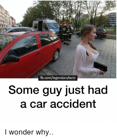 Fbcomlegendaryfacts Some Guy Just Had A Car Accident I Wonder Why