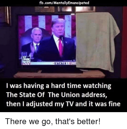 State of the Union Address, fb.com, and Time: fb.com/MentallyEmancipated  I was having a hard time watching  The State Of The Union address,  then I adjusted my TV and it was fine