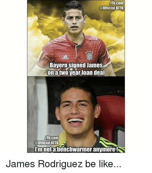 Be Like, Memes, and fb.com: Fb.com  @Official.KITB  Bayern signed James  onatwo year loan dea  Fb.com  @Official.KITB  mnotabenchwarmer anymore! James Rodriguez be like...