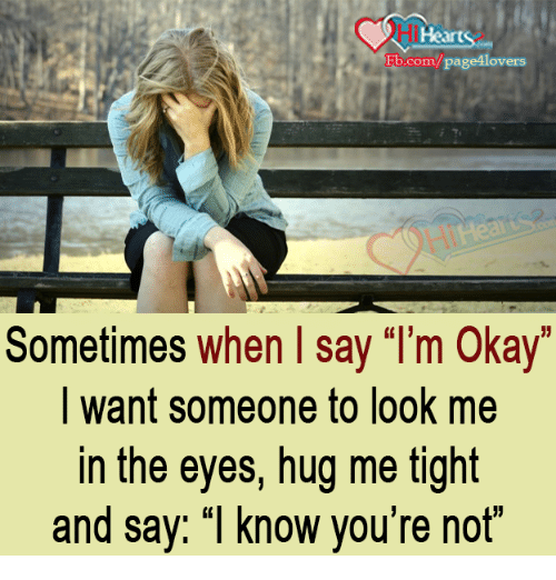 """Memes, fb.com, and Okay: Fb.com/page lovers  Sometimes when say """"I'm okay  want someone to look me  in the eyes, hug me tight  and say: """"I know you're not"""