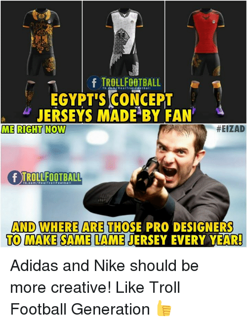 Adidas, Football, and Memes: fb.com/RealTroliFootball  EGYPT'S CONCEPT  JERSEYS MADE BY FAN'  ME RIGHT NOW  #EIZAD  AND WHERE ARE THOSE PRO DESIGNERS  TO MAKE S  AME LAME JERSEY EVERY YEAR Adidas and Nike should be more creative!  Like Troll Football Generation 👍