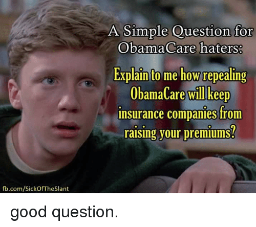 Memes, fb.com, and Good: fb.com/SickOf The Slant  A Simple Question for  ObamaCare haters:  Explain to me how repealing  ObamaCare will keep  insurance companies from  raising your premiums? good question.