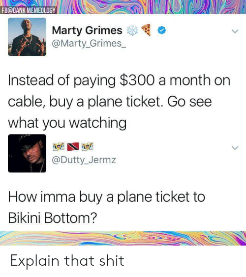 Dank, Shit, and Bikini Bottom: FB@DANK MEMEOLOGY  Marty Grimes  @Marty_Grimes  Instead of paying $300 a month on  cable, buy a plane ticket. Go see  what you watching  @Dutty_Jermz  How imma buy a plane ticket to  Bikini Bottom? Explain that shit