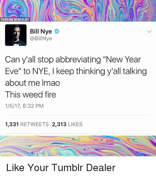 """Bill Nye, Memes, and 🤖: FB@OANK MEMEOLOGY  Bill Nye  @BillNye  Can y all stop abbreviating """"New Year  Eve"""" to NYE, l keep thinkingy""""all talking  about me Imao  This weed fire  1/5/17, 8:32 PM  1.331  RETWEETS 2,313  LIKES Like Your Tumblr Dealer"""