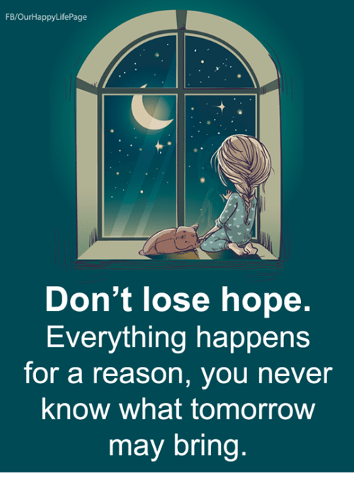 Memes, Tomorrow, and Hope: FB/OurHappyLifePage  Don't lose hope.  Everything happens  for a reason, you never  know what tomorrow  may bring.