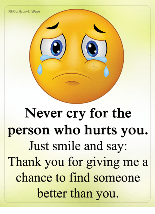 Memes, Thank You, and Smile: FB/OurHappyLifePage  Never cry for the  person who hurts you.  Just smile and say:  Thank you for giving me a  chance to find someone  better than you.