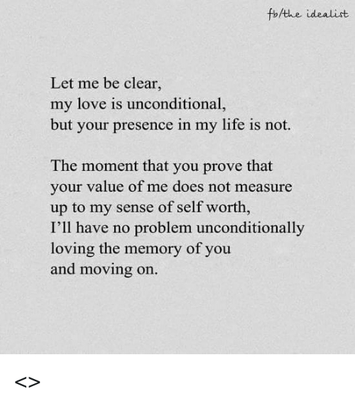 Doe, Life, and Love: fb/the idealist  Let me be clear.  my love is unconditional,  but your presence in my life is not.  The moment that you prove that  your value of me does not measure  up to my sense of self worth,  I'll have no problem unconditionally  loving the memory of you  and moving on <<Freddie>>