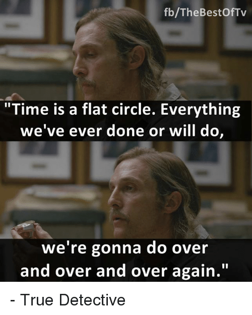 "Memes, True Detective, and Circles: fb/TheBestOfTv  ""Time is a flat circle. Everything  we've ever done or will do,  we're gonna do over  and over and over again."" - True Detective"