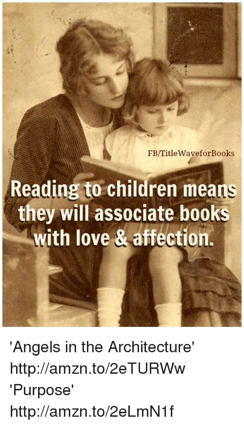 Books, Children, and Love: FB/Title WaveforBooks  Reading to children means  they will associate books  with love & affection 'Angels in the Architecture' http://amzn.to/2eTURWw 'Purpose' http://amzn.to/2eLmN1f