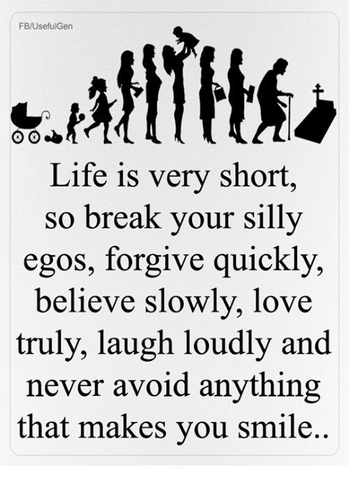 Life, Love, and Memes: FB/UsefulGen  Life is very short,  so break your silly  egos, forgive quickly,  believe slowly, love  truly, laugh loudly and  never avoid anything  that makes you smile.