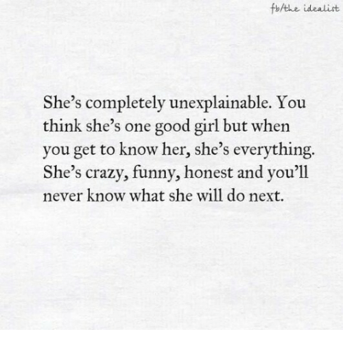 Crazy, Funny, and Girl: fbAthe idealist  She's completely unexplainable. You  think she's one good girl but when  you get to know her, she's everything.  She's crazy, funny, honest and you'll  never know what she will do next.