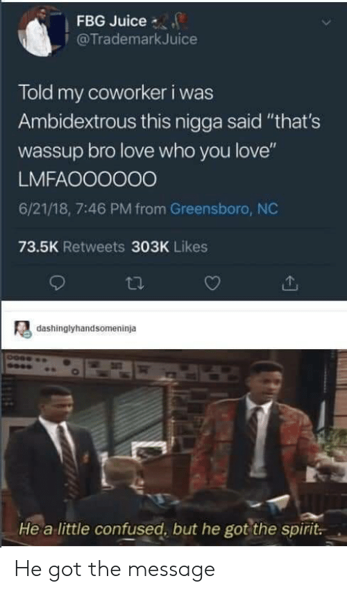 """Confused, Juice, and Love: FBG Juice  @TrademarkJuice  Told my coworker i was  Ambidextrous this nigga said """"that's  wassup bro love who you love""""  LMFAOO0000  6/21/18, 7:46 PM from Greensboro, NC  73.5K Retweets 303K Likes  dashinglyhandsomeninja  He a little confused, but he got the spirit. He got the message"""