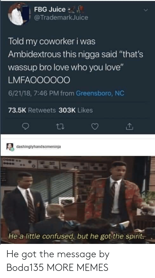 """Confused, Dank, and Juice: FBG Juice  @TrademarkJuice  Told my coworker i was  Ambidextrous this nigga said """"that's  wassup bro love who you love""""  LMFAOO0000  6/21/18, 7:46 PM from Greensboro, NC  73.5K Retweets 303K Likes  dashinglyhandsomeninja  He a little confused, but he got the spirit. He got the message by Boda135 MORE MEMES"""