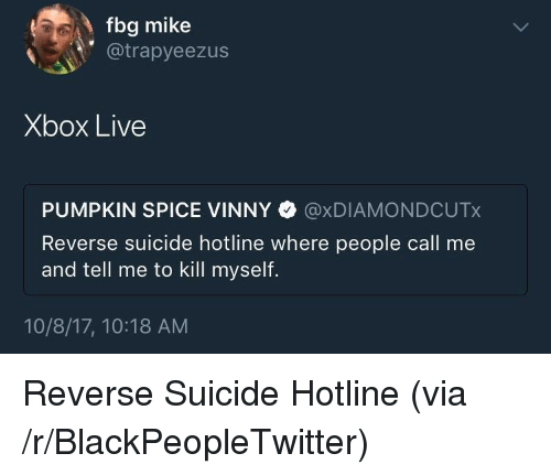 Blackpeopletwitter, Xbox Live, and Xbox: fbg mike  @trapyeezus  Xbox Live  PUMPKIN SPICE VINNY @xDIAMONDCUTx  Reverse suicide hotline where people call me  and tell me to kill myself.  10/8/17, 10:18 AM <p>Reverse Suicide Hotline (via /r/BlackPeopleTwitter)</p>