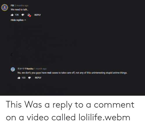 Anime, Facepalm, and Fbi: FBI 2 months ago  We need to talk..  13K  REPLY  Hide replies  TNanika 1 month ago  No, we don't; you guys have real cases to take care off, not any of this uninteresting stupid anime things.  103  REPLY This Was a reply to a comment on a video called lolilife.webm