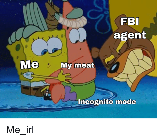 Fbi, Incognito, and Irl: FBI  agent  Me  My meat  Incognito mode