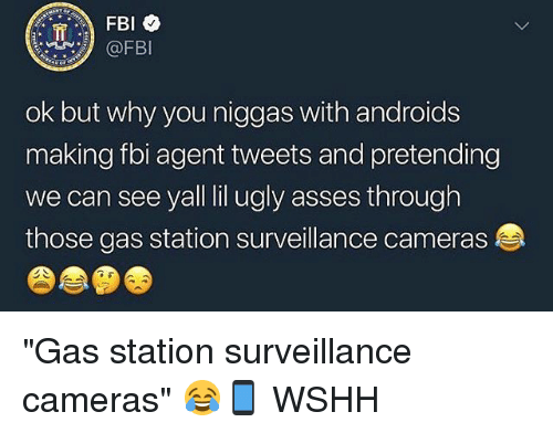 """Fbi, Memes, and Ugly: @FBI  ok but why you niggas with androids  making fbi agent tweets and pretending  we can see yall lil ugly asses through  those gas station surveillance cameras """"Gas station surveillance cameras"""" 😂📱 WSHH"""
