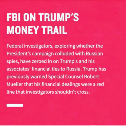 Fbi, Memes, and Money: FBI ON TRUMP'S  MONEY TRAIL  Federal investigators, exploring whether the  President's campaign colluded with Russian  spies, have zeroed in on Trump's and his  associates' financial ties to Russia. Trump has  previously warned Special Counsel Robert  Mueller that his financial dealings were a red  line that investigators shouldn't cross.