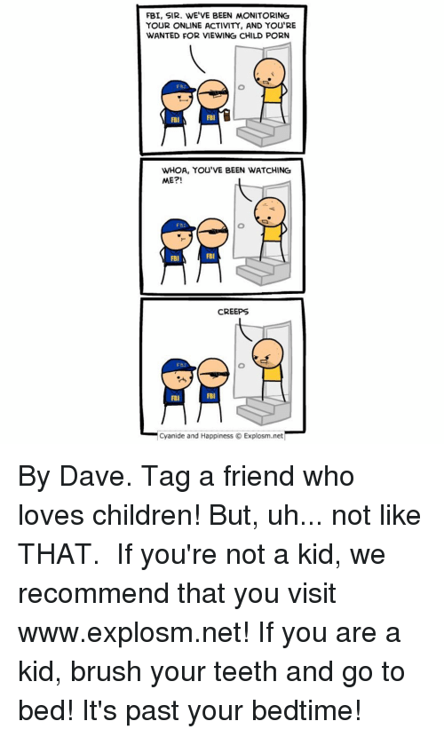 Memes, 🤖, and Net: FBI, SIR. WE'VE BEEN MONITORING  YOUR ONLINE ACTIVITY, AND YOU'RE  WANTED FOR VIEWING CHILD PORN  FB:  FBI  FBI  WHOA, YOU'VE BEEN WATCHING  ME?!  FBI  FBI FBI  CREEPS  FRI  FBI  FBI  Cyanide and Happiness O Explosm.net By Dave. Tag a friend who loves children! But, uh... not like THAT.⠀ ⠀ If you're not a kid, we recommend that you visit www.explosm.net! If you are a kid, brush your teeth and go to bed! It's past your bedtime!