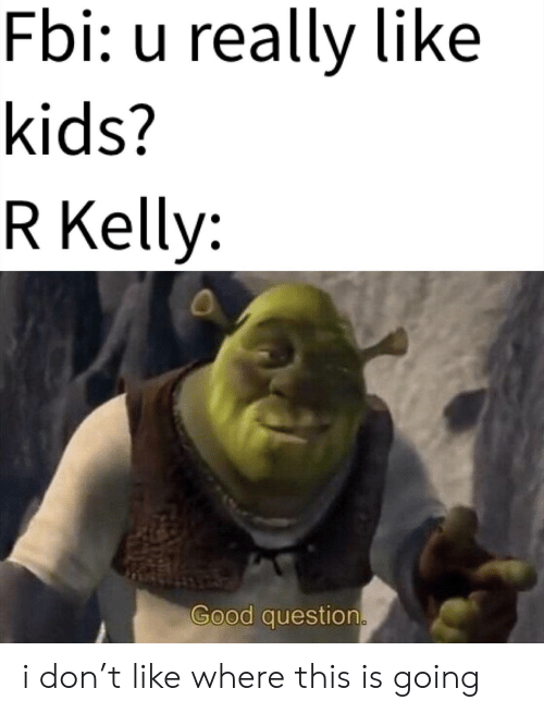 Fbi, Funny, and R. Kelly: Fbi: u really like  kids?  R Kelly:  Good question i don't like where this is going
