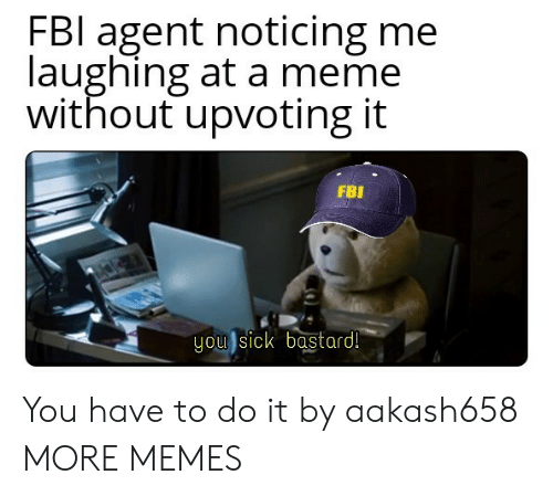 Dank, Fbi, and Meme: FBl agent noticing me  laughing at a meme  without upvoting it  FBI  you sick bastard! You have to do it by aakash658 MORE MEMES
