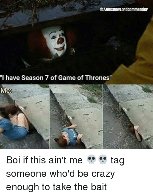 "Crazy, Game of Thrones, and Memes: fblJonsnowLordcommander  ""I have Season 7 of Game of Thrones""  Me Boi if this ain't me 💀💀 tag someone who'd be crazy enough to take the bait"