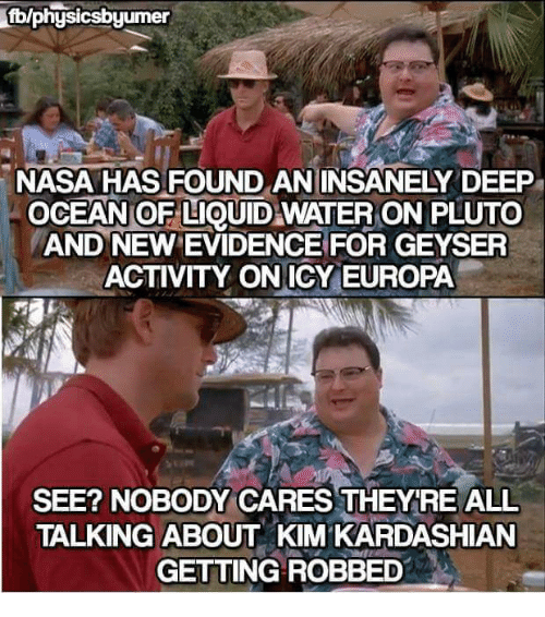 Kardashians, Kim Kardashian, and Memes: fblphysicsbyumer  NASA HAS FOUND AN INSANELY DEEP  OCEANOFLIQUID WATER ON PLUTO  AND NEWEVIDENCE FOR GEYSER  ACTIVITY ON ICY EUROPA  SEE? NOBODY CARES THEYRE ALL  TALKING ABOUT KIM KARDASHIAN  GETTING ROBBED