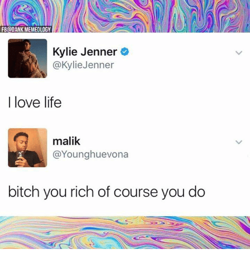 Bitch, Kylie Jenner, and Life: FBQDANK MEMEOLOGY  Kylie Jenner  @KylieJenner  I love life  malik  @Younghuevona  bitch you rich of course you do