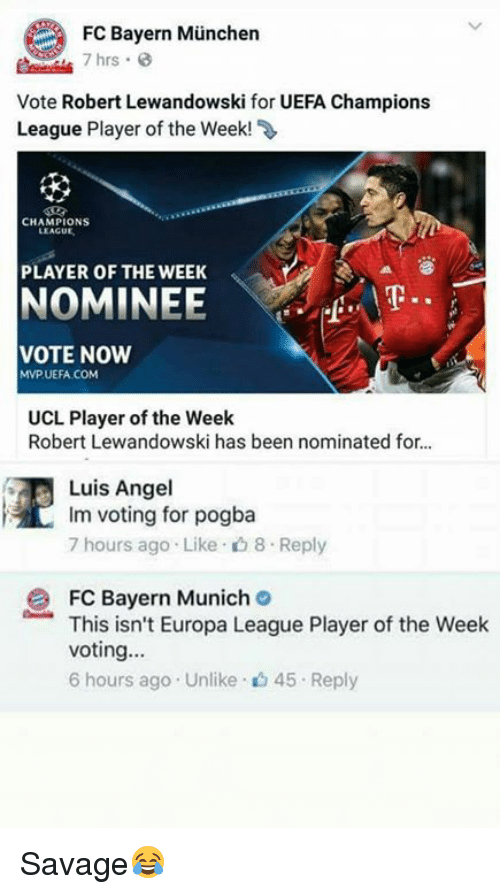 Memes, Angel, and Angels: FC Bayern Munchen  7 hrs.  Vote Robert Lewandowski for UEFA Champions  League Player of the Week!  CHAMPIONS  LEAGUE  PLAYER OF THE WEEK  NOMINEE  VOTE NOW  MVP UEFA COM  UCL Player of the Week  Robert Lewandowski has been nominated for...  Luis Angel  Im voting for pogba  7 hours ago Like 8.Reply  2 FC Bayern Munich  This isn't Europa League Player of the Week  voting...  6 hours ago Unlike 45 Reply Savage😂