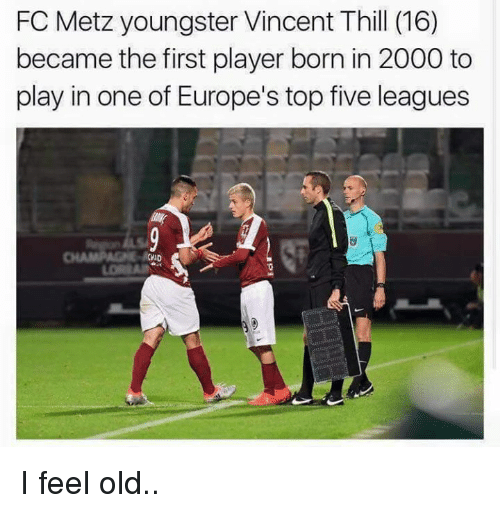 Soccer, Europe, and Top Five: FC Metz youngster Vincent Thill (16)  became the first player born in 2000 to  play in one of Europe's top five leagues  CWD I feel old..