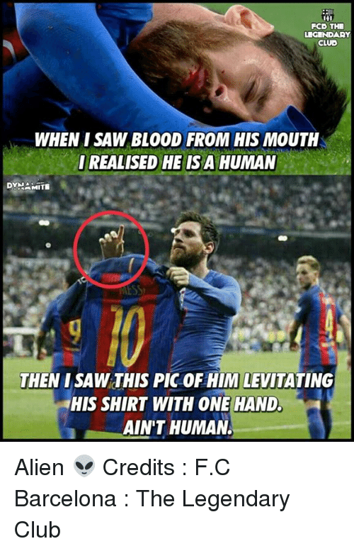 Barcelona, Club, and Memes: FCD THE  LEGENDARY  CLUO  WHEN SAW BLOOD FROM HIS MOUTH  IREALISED HE IS A HUMAN  DYNA  THEN ISAW THIS PIC OF HIM LEVITATING  THIS SHIRT WITH ONE HAND.  AIN'T HUMAN Alien 👽  Credits : F.C Barcelona : The Legendary Club