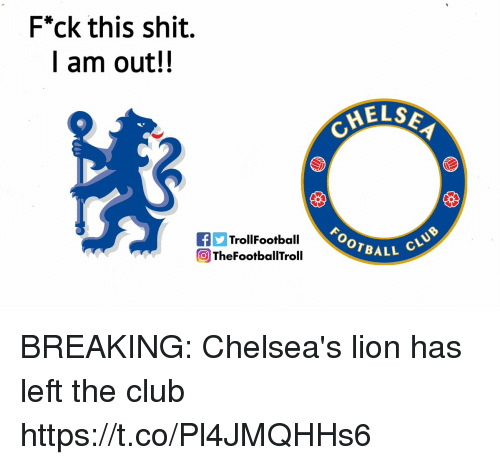 """Club, Memes, and Shit: F""""ck this shit.  I am out!!  MELS  OOTBALL  TrollFootball  OTheFootballTroll BREAKING: Chelsea's lion has left the club https://t.co/Pl4JMQHHs6"""
