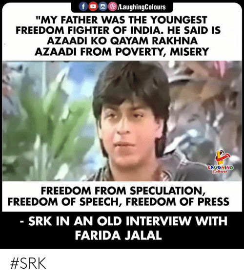 "India, Old, and Freedom: fD /LaughingColours  ""MY FATHER WAS THE YOUNGEST  FREEDOM FIGHTER OF INDIA. HE SAID IS  AZAADI KO QAYAM RAKHNA  AZAADI FROM POVERTY, MISERY  LAUGHING  Celours  FREEDOM FROM SPECULATION,  FREEDOM OF SPEECH, FREEDOM OF PRESS  SRK IN AN OLD INTERVIEW WITH  FARIDA JALAL #SRK"