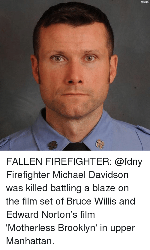 Memes, Brooklyn, and Blaze: FDNY) FALLEN FIREFIGHTER: @fdny Firefighter Michael Davidson was killed battling a blaze on the film set of Bruce Willis and Edward Norton's film 'Motherless Brooklyn' in upper Manhattan.