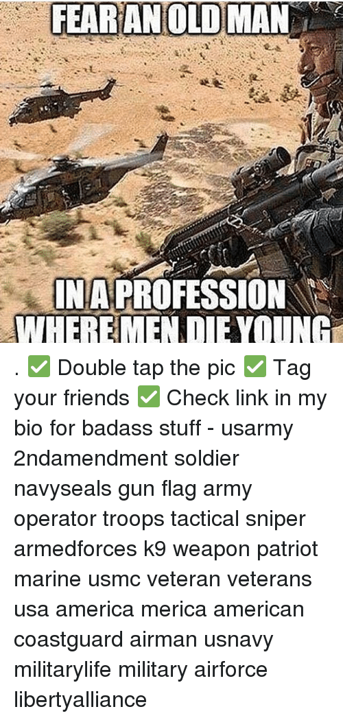 Memes, Old Man, and Badass: FEAR AN OLD MAN  INA PROFESSION  WHERE MEN DIE YOUN . ✅ Double tap the pic ✅ Tag your friends ✅ Check link in my bio for badass stuff - usarmy 2ndamendment soldier navyseals gun flag army operator troops tactical sniper armedforces k9 weapon patriot marine usmc veteran veterans usa america merica american coastguard airman usnavy militarylife military airforce libertyalliance