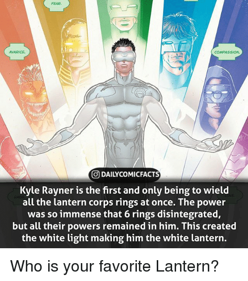 Facts, Memes, and Power: FEAR  AVARICE  COMPASSION.  ODAILYCOMI FACTS  Kyle Rayner is the first and only being to wield  all the lantern corps rings at once. The power  was so immense that 6 rings disintegrated,  but all their powers remained in him. This created  the white light making him the white lantern Who is your favorite Lantern?