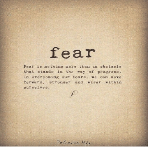 Fear, More, and Nothing: fear  Fear is nothing more than an obstacle  that stands in the way of progress.  In overcoming o r fears. we c&n ove  forward. stronger and wiser within  ourselves