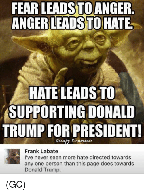 Donald Trump, Memes, and Trump: FEAR  LEADS  TO  ANGER  HATE LEADS TO  SUPPORTING DONALD  TRUMP FOR PRESIDENT!  Occupy Democrats  Frank Labate  I've never seen more hate directed towards  any one person than this page does towards  Donald Trump. (GC)