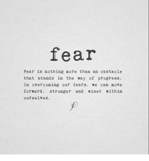 Fear, Can, and Move: fear  Rear is nothing more than an obstacle  that stands in the way of progress.  In overcoming our fears, we can move  forward, stronger and wiser within  ourselves