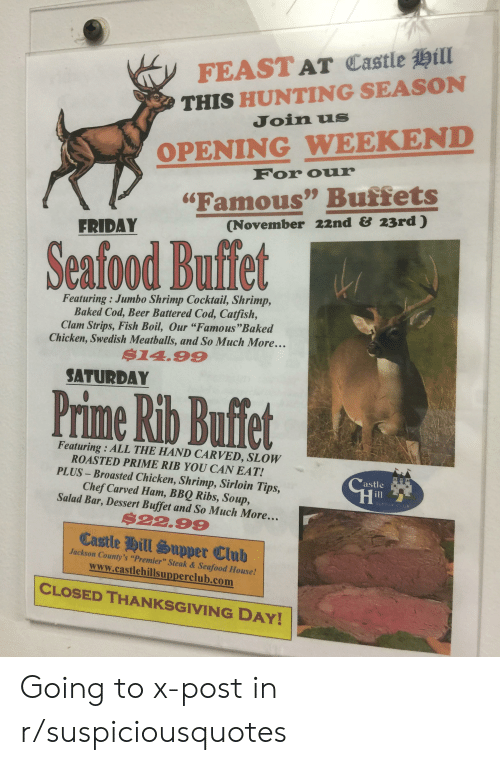 "Baked, Beer, and Catfished: FEAST AT Castle Hill  THIS HUNTING SEASON  Join us  OPENING WEEKEND  For our  ""Famous"" Buffets  (November 22nd &23rd )  FRIDAY  Seafood Buffet  Featuring : Jumbo Shrimp Cocktail, Shrimp,  Baked Cod, Beer Battered Cod, Catfish,  Clam Strips, Fish Boil, Our ""Famous""Baked  Chicken, Swedish Meatballs, and So Much More...  $14.99  SATURDAY  Prime Rib Buffet  Featuring : ALL THE HAND CARVED, SLOW  ROASTED PRIME RIB YOU CAN EAT!  PLUS-Broasted Chicken, Shrimp, Sirloin Tips,  Chef Carved Ham, BBQ Ribs, Soup,  Salad Bar, Dessert Buffet and So Much More. .  Castle  il  SUPPER CLUB  $22.99  Castle Hill Supper Club  Jackson County's ""Premier"" Steak & Seafood House!  www.castlehillsupperclub.com  CLOSED THANKSGIVING DAY! Going to x-post in r/suspiciousquotes"