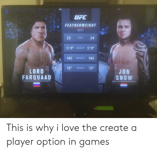 """Love, Jon Snow, and Games: FEATHERWEIGHT  BOUT  23 AGE 24  5' 11"""" HEIGHT 5' 11""""  145 WEIGHT 145  73"""" REACH 73""""  LORD  FARQUAAD  JON  SNOW  VzO This is why i love the create a player option in games"""
