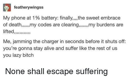 "Alive, Bitch, and Lazy: featherywingss  My phone at 1 % battery: finally,""the sweet embrace  of death,,,.,,my codes are clearing,,,,,my burdens are  fted,,333  3  Me, jamming the charger in seconds before it shuts off:  you're gonna stay alive and suffer like the rest of us  you lazy bitch"