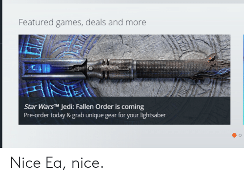Jedi, Lightsaber, and Games: Featured games, deals and more  Star WarsTM Jedi: Fallen Order is coming  Pre-order today & grab unique gear for your lightsaber Nice Ea, nice.