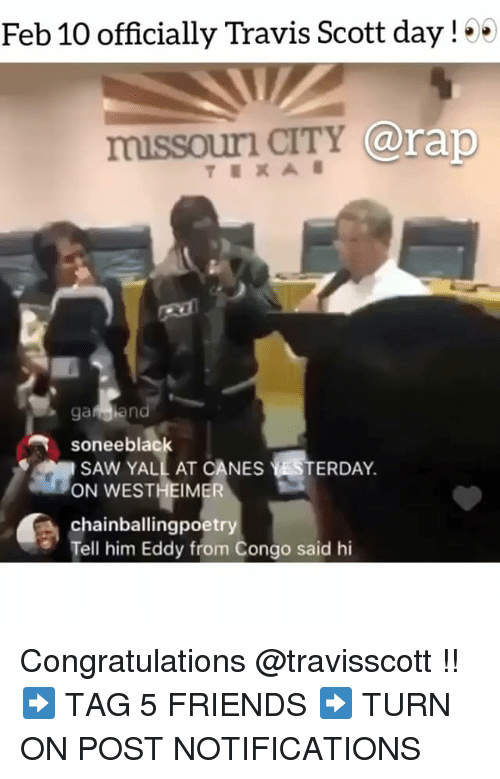 Friends, Memes, and Rap: Feb 10 officially Travis Scott day!  CO  missouri  r CITY @rap  soneeblack  SAW YALL AT CANES  ON WESTHEIMER  chainballingpoetr  Tell him Eddy from Congo said hi  ERDAY. Congratulations @travisscott !! ➡️ TAG 5 FRIENDS ➡️ TURN ON POST NOTIFICATIONS