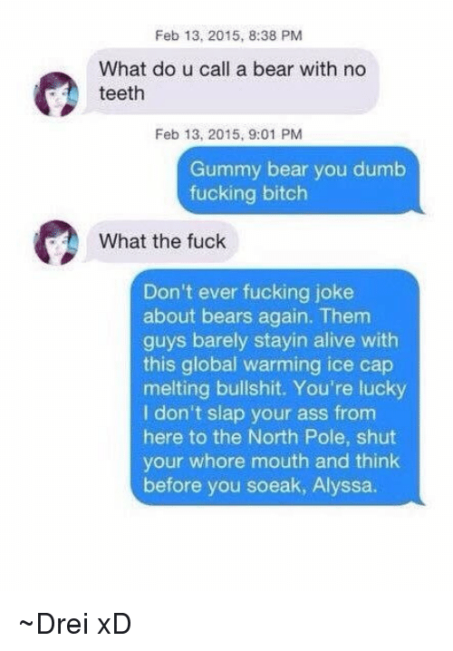 Alive, Ass, and Bitch: Feb 13, 2015, 8:38 PM  What do u call a bear with no  teeth  Feb 13, 2015, 9:01 PM  Gummy bear you dumb  fucking bitch  What the fuck  Don't ever fucking joke  about bears again. Them  guys barely stayin alive with  this global warming ice cap  melting bullshit. You're lucky  I don't slap your ass from  here to the North Pole, shut  your whore mouth and think  before you soeak, Alyssa. ~Drei xD