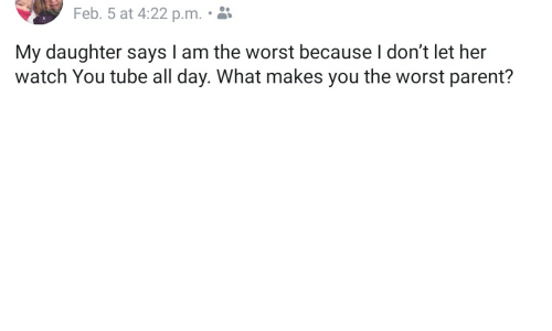 The Worst, Tube, and Watch: Feb. 5 at 4:22 p.m..  My daughter says I am the worst because I don't let her  watch You tube all day. What makes you the worst parent?