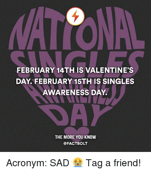 Memes, The More You Know, and Acronym: FEBRUARY 14 THIS VALENTINES  DAY, FEBRUARY 15TH IS SINGLES  AWARENESS DAY.  THE MORE YOU KNOW  @FACT BOLT Acronym: SAD 😭 Tag a friend!